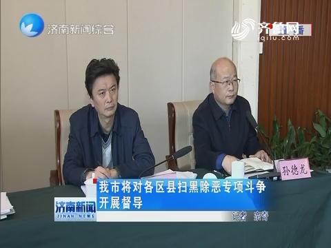 济南市将对各区县扫黑除恶专项斗争开展督导