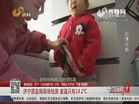 【新闻追踪:济宁一小区供暖不热】济宁质监局现场检测 室温只有14.2℃