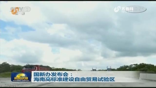 国新办发布会:海南高标准建设自由贸易试验区