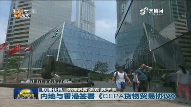 【联播快讯】内地与香港签署《CEPA货物贸易协议》