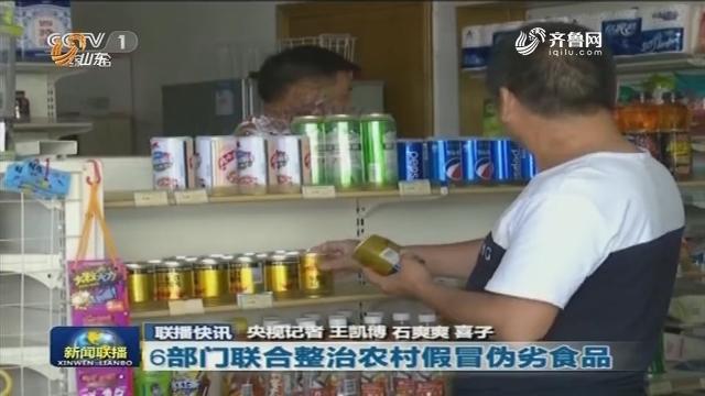 【联播快讯】6部门联合整治农村假冒伪劣食品