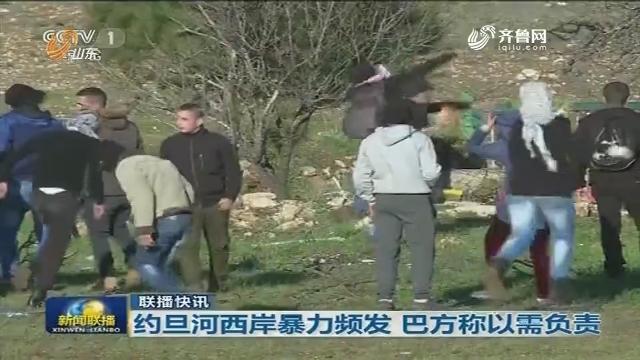 【联播快讯】约旦河西岸暴力频发 巴方称以需负责