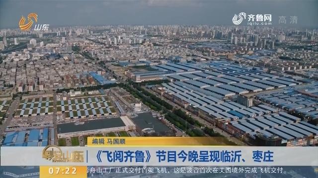 《飞阅齐鲁》节目12月16日晚呈现临沂、枣庄