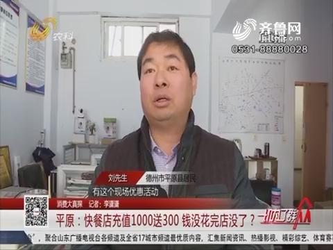 【消费大真探】平原:快餐店充值1000送300 钱没花完店没了?