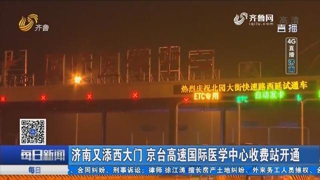 【4G直播】济南又添西大门 京台高速国际医学中心收费站开通