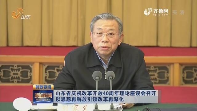 山東省慶祝改革開放40周年理論座談會召開  以思想再解放引領改革再深化