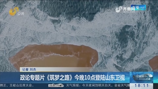政论专题片《筑梦之路》12月18日晚10点登陆山东卫视