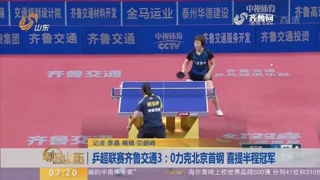 乒超联赛齐鲁交通3:0力克北京首钢 喜提半程冠军