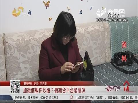 【警方发布】济南:加微信教你炒股?假期货平台陷阱深