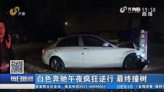 济南:白色奔驰午夜疯狂逆行 最终撞树