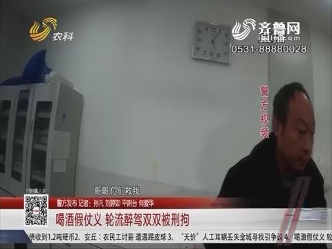 【警方发布】济南:喝酒假仗义 轮流醉驾双双被刑拘
