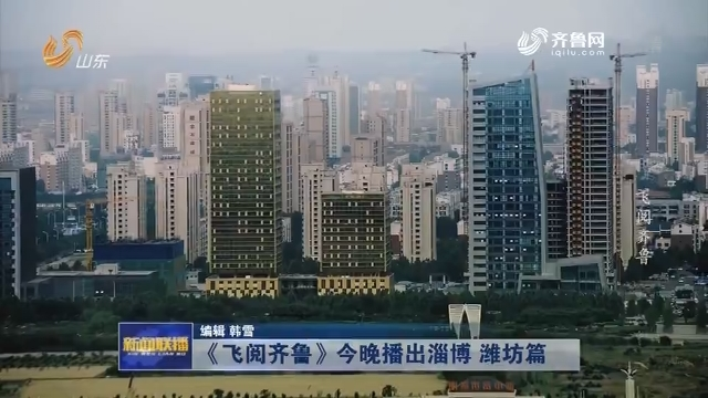 《飞阅齐鲁》今晚播出淄博 潍坊篇