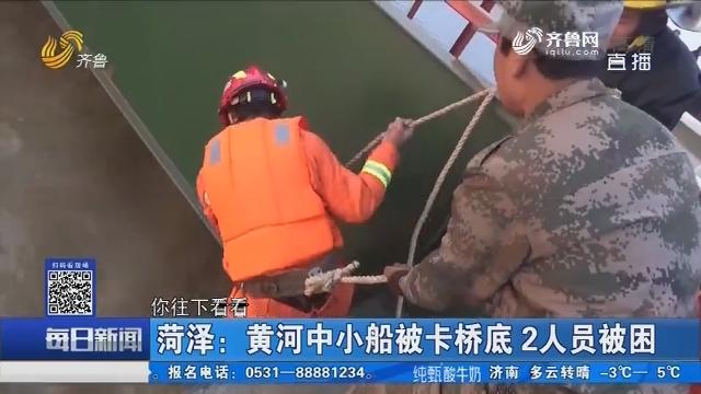 菏泽:黄河中小船被卡桥底 2人员被困