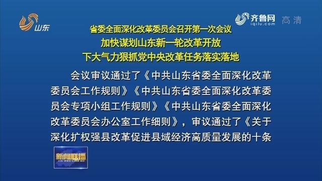 省委全面深化改革委员会召开第一次会议