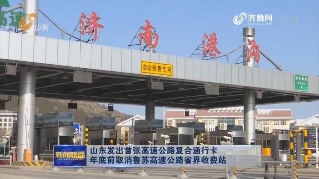 山东发出首张高速公路复合通行卡 年底前取消鲁苏高速公路省界收费站
