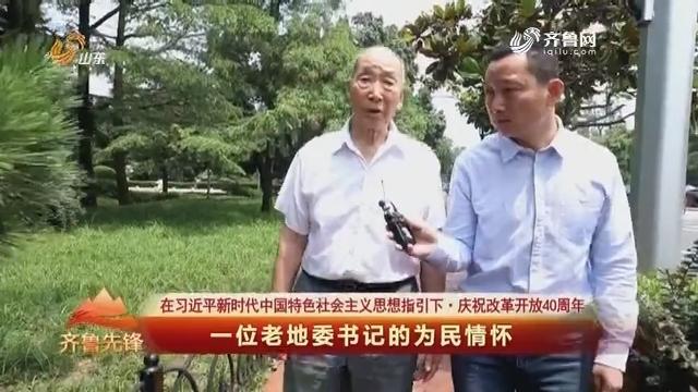 20181223《齐鲁先锋》:在习近平新时代中国特色社会主义思想指引下·庆祝改革开放40周年——一位老地委书记的为民情怀