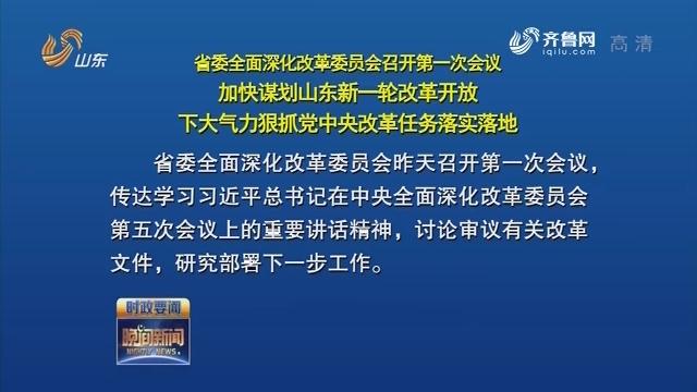 省委全面深化改革委員會召開第一次會議