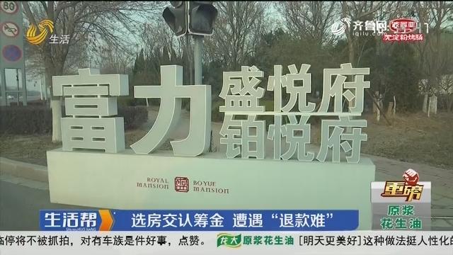 """【重磅】东营:选房交认筹金 遭遇""""退款难"""""""