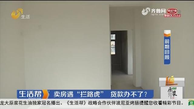 """潍坊:卖房遇""""拦路虎"""" 贷款办不了?"""