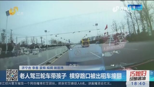 济宁:老人驾三轮车带孩子 横穿路口被出租车撞翻