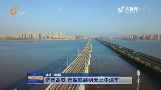 济青高铁 青盐铁路明天上午通车