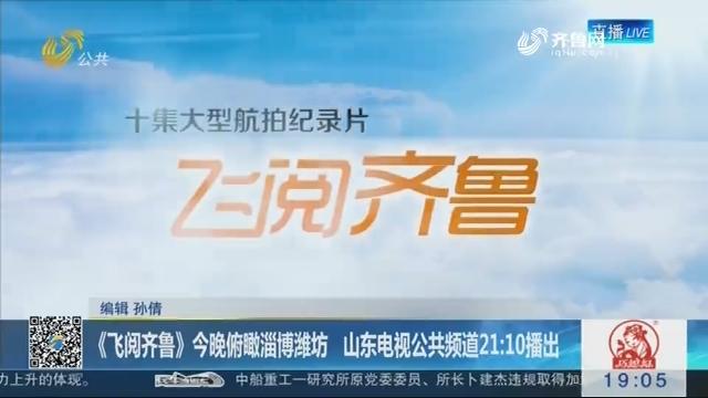 《飞阅齐鲁》12月25日晚俯瞰淄博潍坊 山东电视公共频道21:10播出