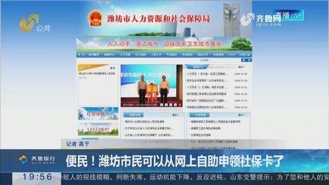 【直通17市】便民!潍坊市民可以从网上自助申领社保卡了