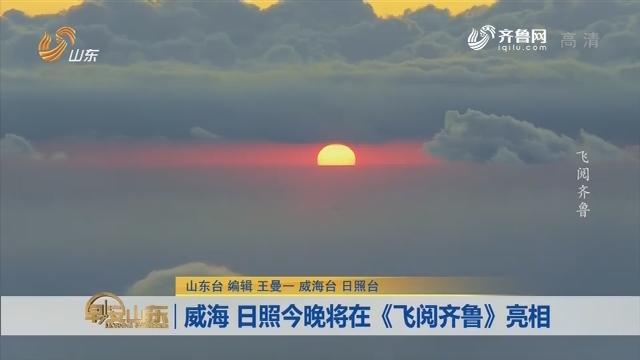 威海 日照12月28日晚将在《飞阅齐鲁》亮相