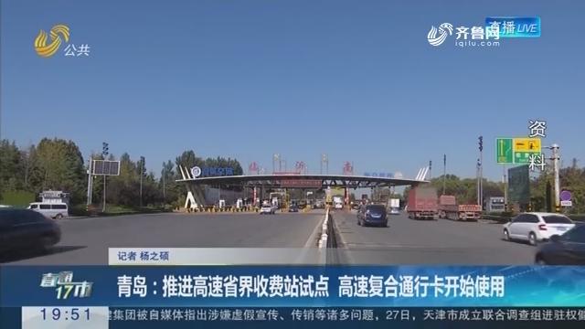 【直通17市】青岛:推进高速省界收费站试点 高速复合通行卡开始使用