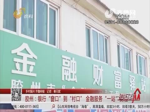 """【乡村振兴 齐鲁样板】胶州:银行""""窗口""""到""""村口"""" 金融服务""""一站""""到位"""