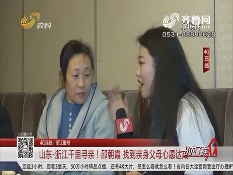 【4G连线:浙江衢州】山东-浙江千里寻亲!邵朝霞 找到亲身父母心愿达成