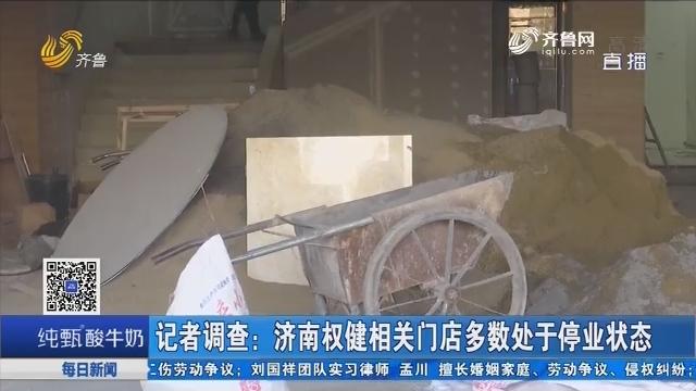 记者调查:济南权健相关门店多数处于停业状态