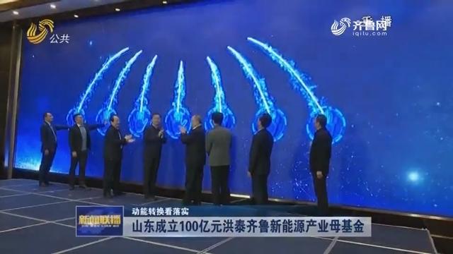 【动能转换看落实】山东成立100亿元洪泰齐鲁新能源产业母基金