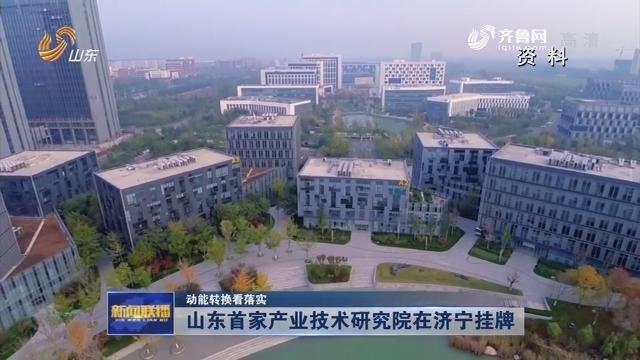 【动能转换看落实】山东首家产业技术研究院在济宁挂牌