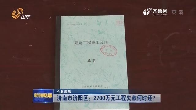【今日聚焦】济南市济阳区:2700万元工程欠款何时还?