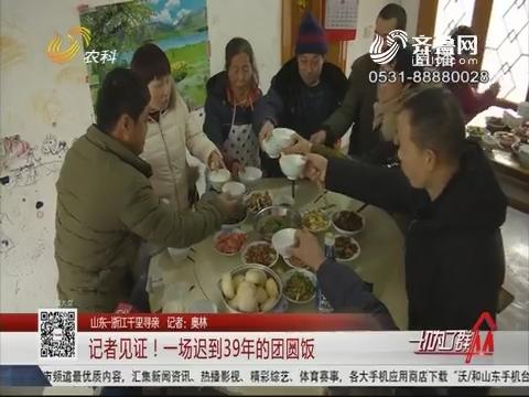 【山东-浙江千里寻亲】记者见证!一场迟到39年的团圆饭