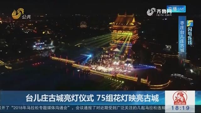 【闪电连线】台儿庄古城亮灯仪式 75组花灯映亮古城