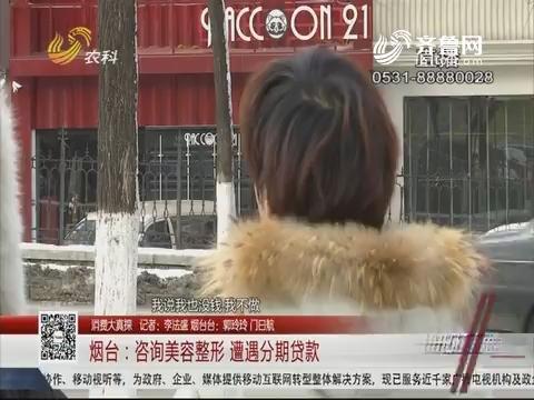 【消费大真探】烟台:咨询美容整形 遭遇分期贷款