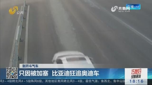 【别开斗气车】济宁:只因被加塞 比亚迪狂追奥迪车