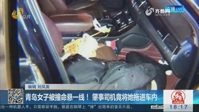 青岛女子被撞命悬一线!肇事司机竟将她拖进车内