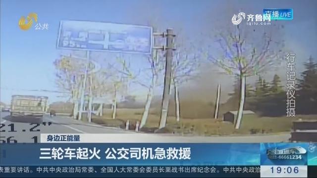 【身边正能量】淄博:三轮车起火 公交司机急救援