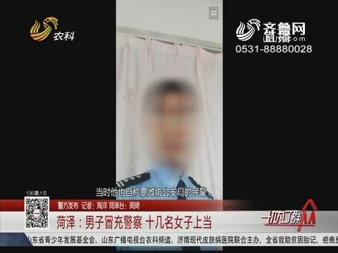 【警方发布】菏泽:男子冒充警察 十几名女子上当