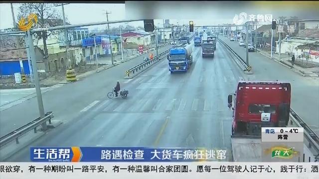 淄博:路遇检查 大货车疯狂逃窜