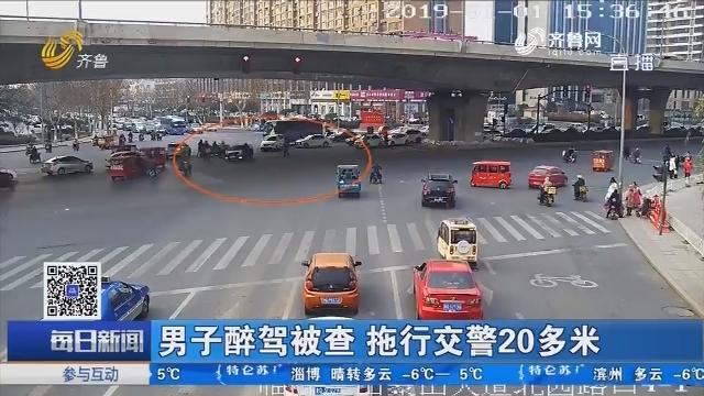 临沂:男子醉驾被查 拖行交警20多米