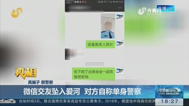 【真相】真骗子 假警察:微信交友坠入爱河 对方自称单身警察