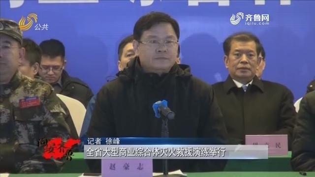20190105《问安齐鲁》:全省大型商业综合体灭火救援演练举行