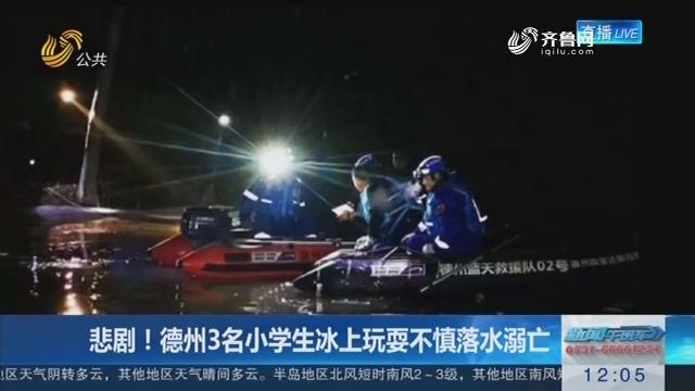 悲剧!德州3名小学生冰上玩耍不慎落水溺亡