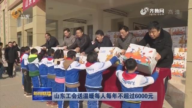 山东省工会送温暖每人每年不超过6000元