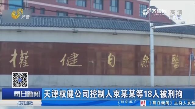 天津权健公司控制人束某某等18人被刑拘