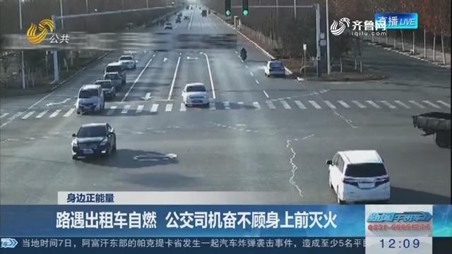 【身边正能量】路遇出租车自燃 公交司机奋不顾身上前灭火